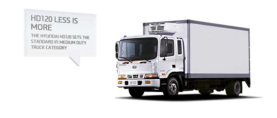HD120 LESS IS MORE. THE HYUNDAI HD120 SETS THE STANDARD IN MEDIUM DUTY TRUCK CATEGORY.