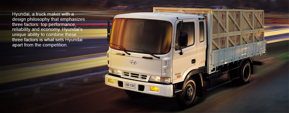 Hyundai, a truck maker with a design philosophy that emphasises three factors : top performance, reliability and economy. Hyundai's unique ability to combine these three factors is what sets Hyundai apart from the competition.